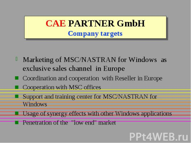 CAE PARTNER GmbH Company targets Marketing of MSC/NASTRAN for Windows as exclusive sales channel in Europe Coordination and cooperation with Reseller in Europe Cooperation with MSC offices Support and training center for MSC/NASTRAN for Windows Usag…