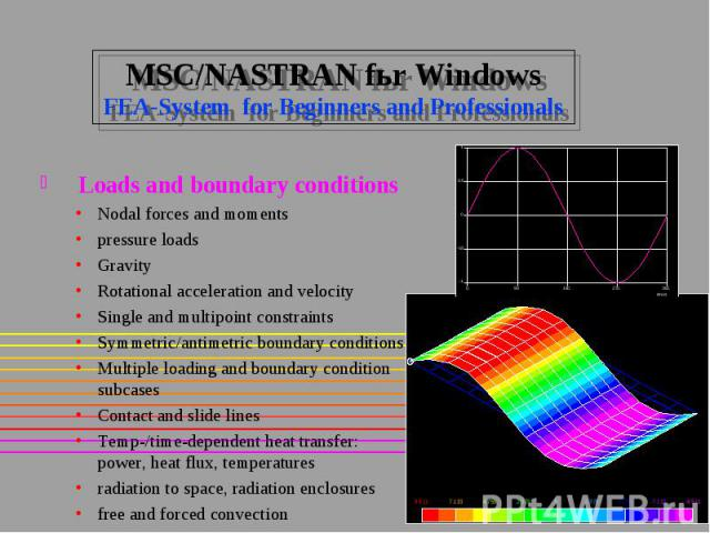 MSC/NASTRAN fьr Windows FEA-System for Beginners and Professionals Loads and boundary conditions Nodal forces and moments pressure loads Gravity Rotational acceleration and velocity Single and multipoint constraints Symmetric/antimetric boundary con…