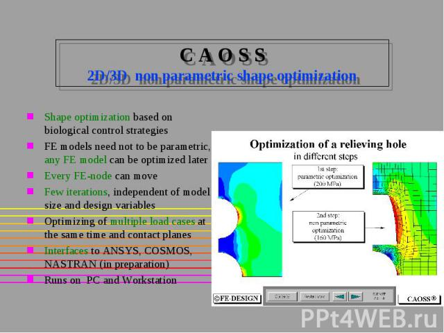 C A O S S 2D/3D non parametric shape optimization Shape optimization based on biological control strategies FE models need not to be parametric, any FE model can be optimized later Every FE-node can move Few iterations, independent of model size and…