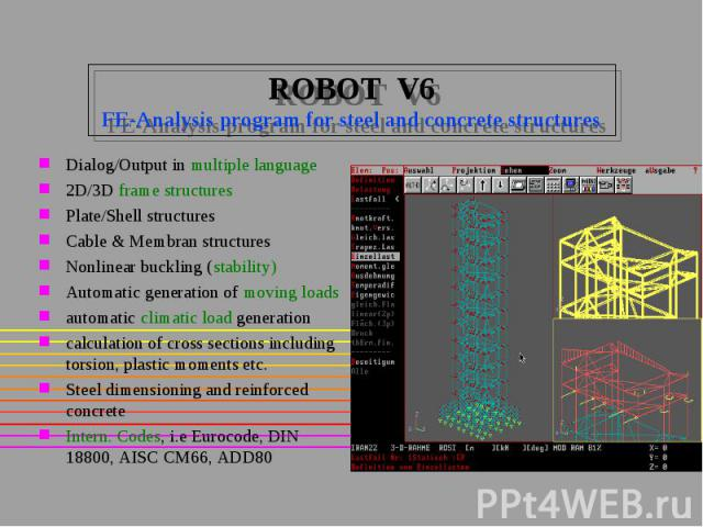 ROBOT V6 FE-Analysis program for steel and concrete structures Dialog/Output in multiple language 2D/3D frame structures Plate/Shell structures Cable & Membran structures Nonlinear buckling (stability) Automatic generation of moving loads automa…