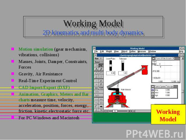 Working Model 2D kinematics and multi body dynamics Motion simulation (gear mechanism, vibrations, collisions) Masses, Joints, Damper, Constraints, Forces Gravity, Air Resistance Real-Time Experiment Control CAD Import/Export (DXF) Animation, Graphi…
