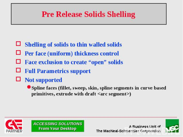 """Pre Release Solids Shelling Shelling of solids to thin walled solids Per face (uniform) thickness control Face exclusion to create """"open"""" solids Full Parametrics support Not supported Spline faces (fillet, sweep, skin, spline segments in curve based…"""