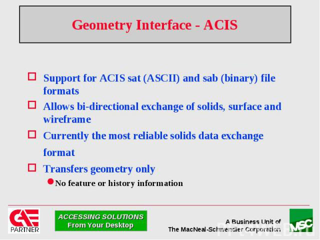 Geometry Interface - ACIS Support for ACIS sat (ASCII) and sab (binary) file formats Allows bi-directional exchange of solids, surface and wireframe Currently the most reliable solids data exchange format Transfers geometry only No feature or histor…