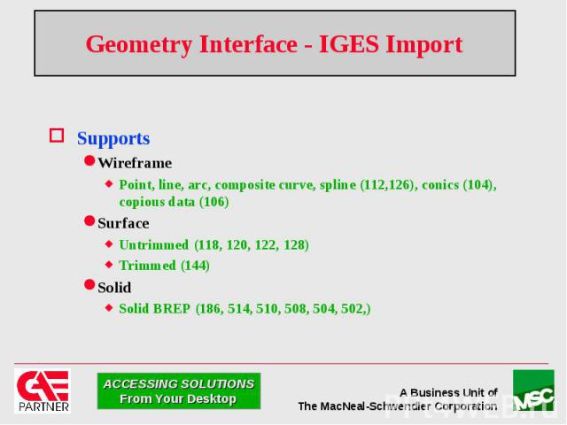 Geometry Interface - IGES Import Supports Wireframe Point, line, arc, composite curve, spline (112,126), conics (104), copious data (106) Surface Untrimmed (118, 120, 122, 128) Trimmed (144) Solid Solid BREP (186, 514, 510, 508, 504, 502,)