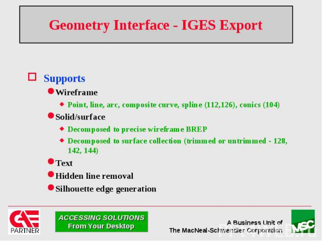 Geometry Interface - IGES Export Supports Wireframe Point, line, arc, composite curve, spline (112,126), conics (104) Solid/surface Decomposed to precise wireframe BREP Decomposed to surface collection (trimmed or untrimmed - 128, 142, 144) Text Hid…