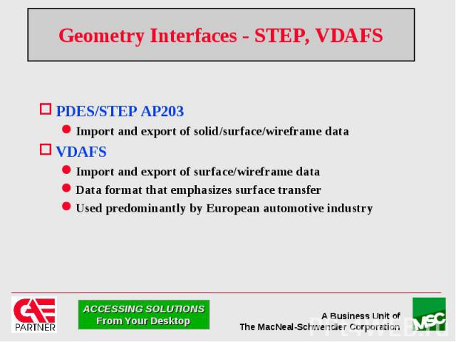 Geometry Interfaces - STEP, VDAFS PDES/STEP AP203 Import and export of solid/surface/wireframe data VDAFS Import and export of surface/wireframe data Data format that emphasizes surface transfer Used predominantly by European automotive industry
