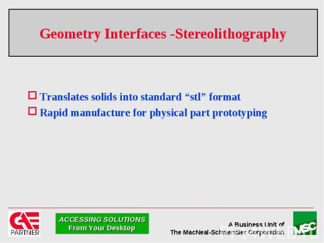 """Geometry Interfaces -Stereolithography Translates solids into standard """"stl"""" format Rapid manufacture for physical part prototyping"""