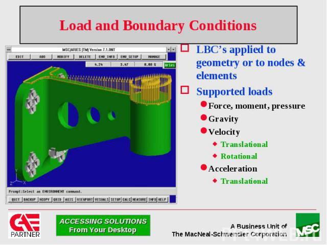Load and Boundary Conditions LBC's applied to geometry or to nodes & elements Supported loads Force, moment, pressure Gravity Velocity Translational Rotational Acceleration Translational