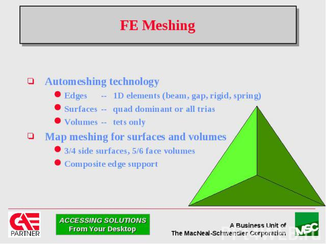 FE Meshing Automeshing technology Edges -- 1D elements (beam, gap, rigid, spring) Surfaces -- quad dominant or all trias Volumes -- tets only Map meshing for surfaces and volumes 3/4 side surfaces, 5/6 face volumes Composite edge support