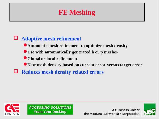FE Meshing Adaptive mesh refinement Automatic mesh refinement to optimize mesh density Use with automatically generated h or p meshes Global or local refinement New mesh density based on current error versus target error Reduces mesh density related…