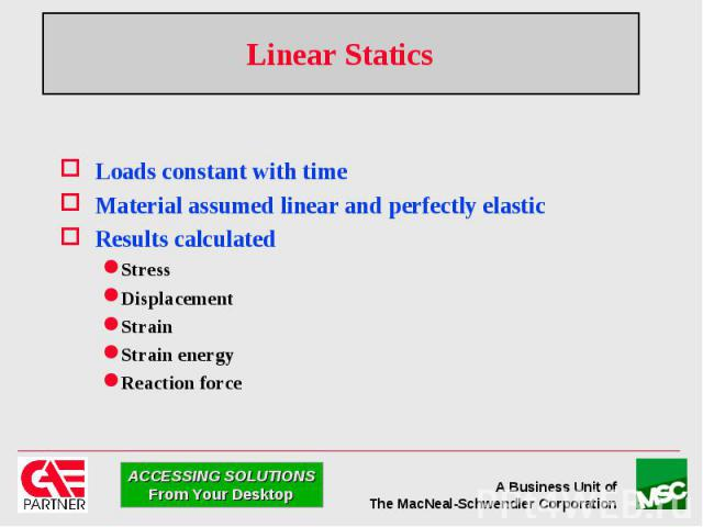 Linear Statics Loads constant with time Material assumed linear and perfectly elastic Results calculated Stress Displacement Strain Strain energy Reaction force
