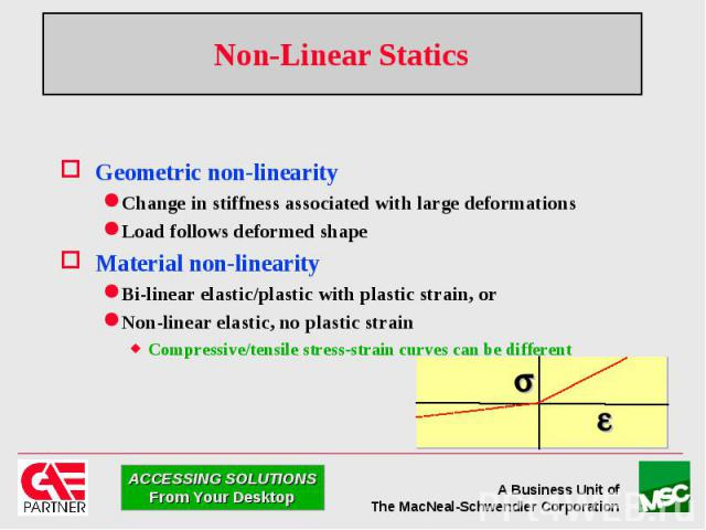 Non-Linear Statics Geometric non-linearity Change in stiffness associated with large deformations Load follows deformed shape Material non-linearity Bi-linear elastic/plastic with plastic strain, or Non-linear elastic, no plastic strain Compressive/…