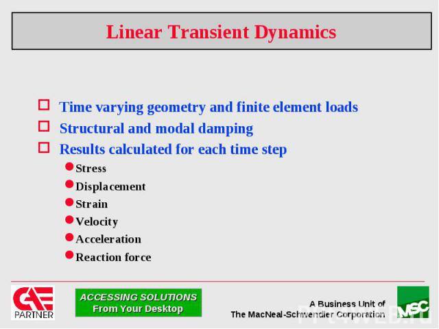 Linear Transient Dynamics Time varying geometry and finite element loads Structural and modal damping Results calculated for each time step Stress Displacement Strain Velocity Acceleration Reaction force