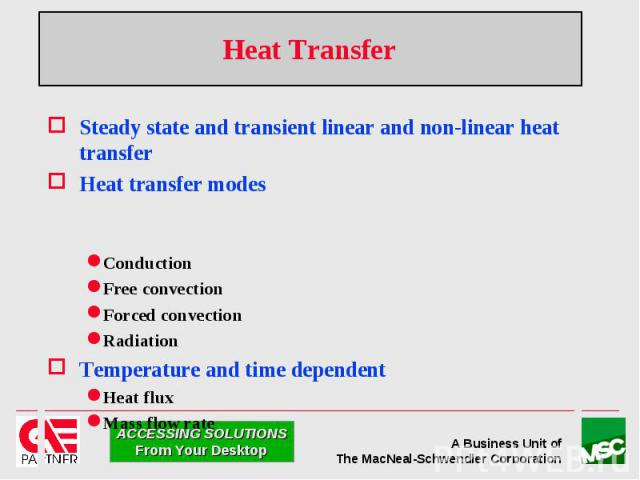Heat Transfer Steady state and transient linear and non-linear heat transfer Heat transfer modes Conduction Free convection Forced convection Radiation Temperature and time dependent Heat flux Mass flow rate