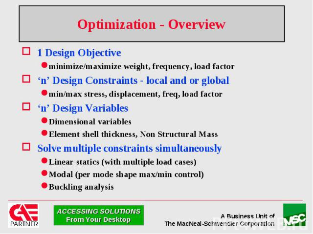 Optimization - Overview 1 Design Objective minimize/maximize weight, frequency, load factor 'n' Design Constraints - local and or global min/max stress, displacement, freq, load factor 'n' Design Variables Dimensional variables Element shell thickne…