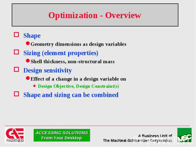 Optimization - Overview Shape Geometry dimensions as design variables Sizing (element properties) Shell thickness, non-structural mass Design sensitivity Effect of a change in a design variable on Design Objective, Design Constraint(s) Shape and siz…