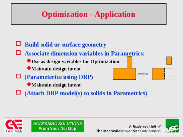 Optimization - Application Build solid or surface geometry Associate dimension variables in Parametrics: Use as design variables for Optimization Maintain design intent (Parameterize using DRP) Maintain design intent (Attach DRP model(s) to solids i…