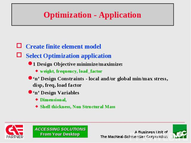 Optimization - Application Create finite element model Select Optimization application 1 Design Objective minimize/maximize: weight, frequency, load_factor 'n' Design Constraints - local and/or global min/max stress, disp, freq, load factor 'n' Desi…