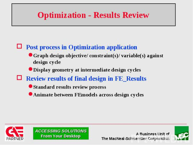 Optimization - Results Review Post process in Optimization application Graph design objective/ constraint(s)/ variable(s) against design cycle Display geometry at intermediate design cycles Review results of final design in FE_Results Standard resul…