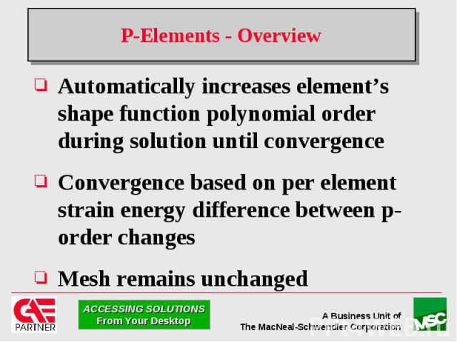 P-Elements - Overview Automatically increases element's shape function polynomial order during solution until convergence Convergence based on per element strain energy difference between p-order changes Mesh remains unchanged