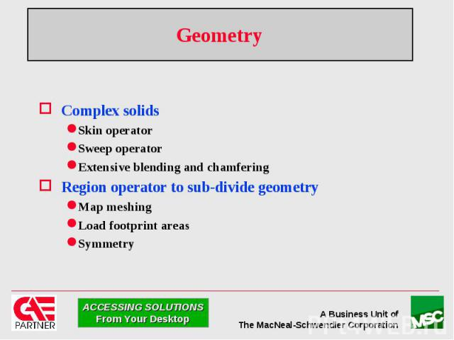 Geometry Complex solids Skin operator Sweep operator Extensive blending and chamfering Region operator to sub-divide geometry Map meshing Load footprint areas Symmetry