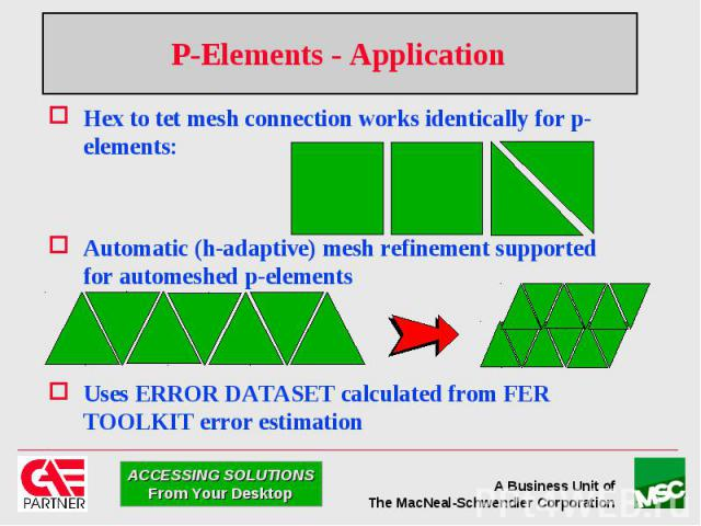 P-Elements - Application Hex to tet mesh connection works identically for p-elements: Automatic (h-adaptive) mesh refinement supported for automeshed p-elements Uses ERROR DATASET calculated from FER TOOLKIT error estimation
