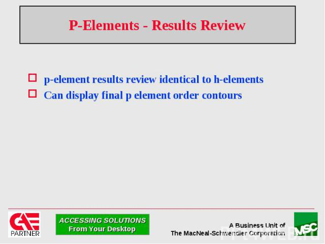 P-Elements - Results Review p-element results review identical to h-elements Can display final p element order contours