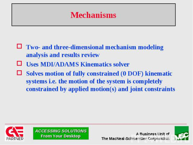 Mechanisms Two- and three-dimensional mechanism modeling analysis and results review Uses MDI/ADAMS Kinematics solver Solves motion of fully constrained (0 DOF) kinematic systems i.e. the motion of the system is completely constrained by applied mot…