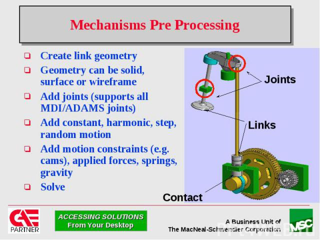 Mechanisms Pre Processing Create link geometry Geometry can be solid, surface or wireframe Add joints (supports all MDI/ADAMS joints) Add constant, harmonic, step, random motion Add motion constraints (e.g. cams), applied forces, springs, gravity Solve