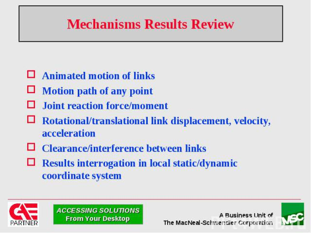 Mechanisms Results Review Animated motion of links Motion path of any point Joint reaction force/moment Rotational/translational link displacement, velocity, acceleration Clearance/interference between links Results interrogation in local static/dyn…