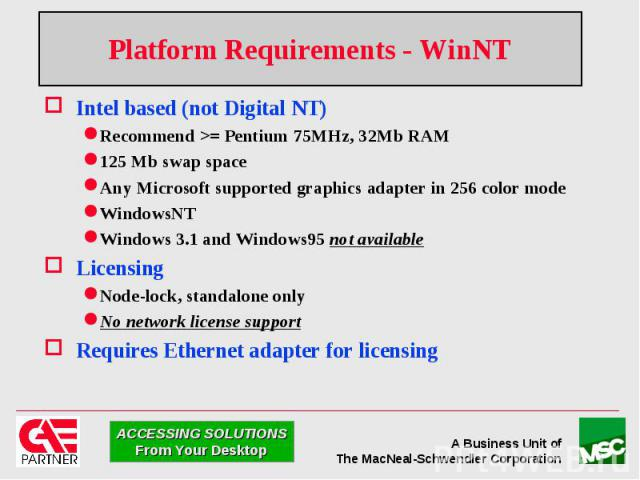 Platform Requirements - WinNT Intel based (not Digital NT) Recommend >= Pentium 75MHz, 32Mb RAM 125 Mb swap space Any Microsoft supported graphics adapter in 256 color mode WindowsNT Windows 3.1 and Windows95 not available Licensing Node-lock, st…