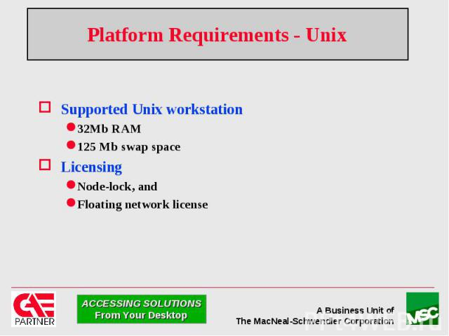 Platform Requirements - Unix Supported Unix workstation 32Mb RAM 125 Mb swap space Licensing Node-lock, and Floating network license