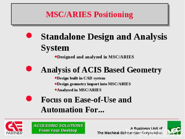 MSC/ARIES Positioning Standalone Design and Analysis System Designed and analyzed in MSC/ARIES Analysis of ACIS Based Geometry Design built in CAD system Design geometry import into MSC/ARIES Analyzed in MSC/ARIES Focus on Ease-of-Use and Automation…