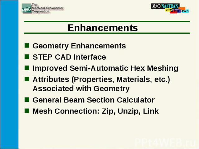 Enhancements Geometry Enhancements STEP CAD Interface Improved Semi-Automatic Hex Meshing Attributes (Properties, Materials, etc.) Associated with Geometry General Beam Section Calculator Mesh Connection: Zip, Unzip, Link