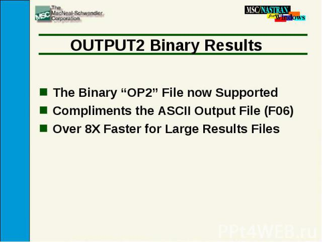 """OUTPUT2 Binary Results The Binary """"OP2"""" File now Supported Compliments the ASCII Output File (F06) Over 8X Faster for Large Results Files"""