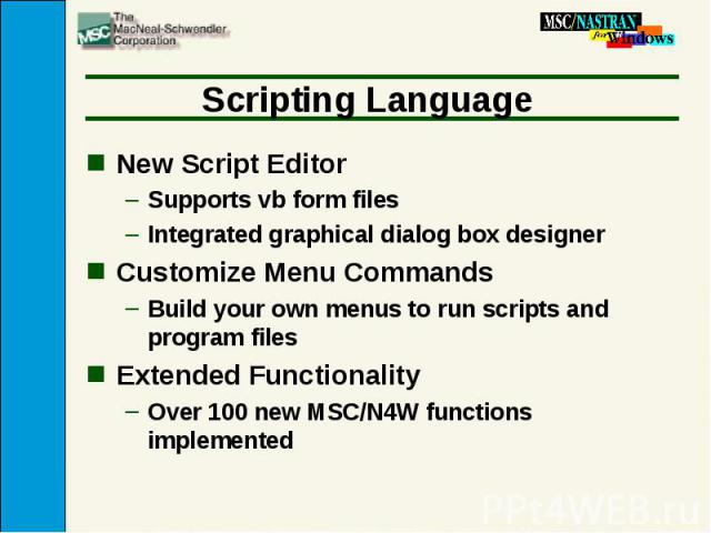 Scripting Language New Script Editor Supports vb form files Integrated graphical dialog box designer Customize Menu Commands Build your own menus to run scripts and program files Extended Functionality Over 100 new MSC/N4W functions implemented