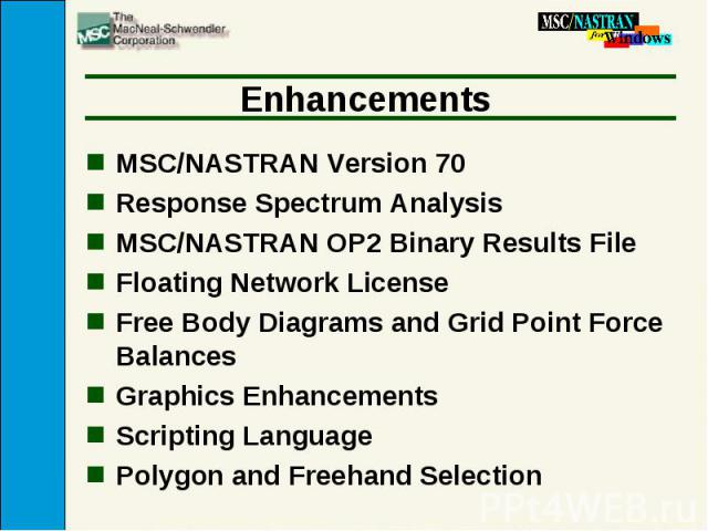 Enhancements MSC/NASTRAN Version 70 Response Spectrum Analysis MSC/NASTRAN OP2 Binary Results File Floating Network License Free Body Diagrams and Grid Point Force Balances Graphics Enhancements Scripting Language Polygon and Freehand Selection