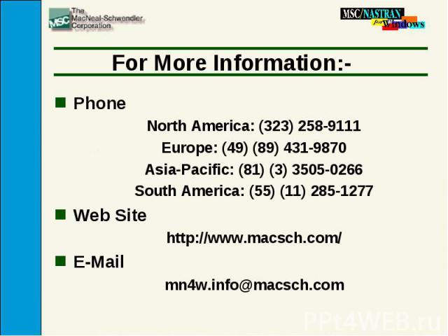 For More Information:- Phone North America: (323) 258-9111 Europe: (49) (89) 431-9870 Asia-Pacific: (81) (3) 3505-0266 South America: (55) (11) 285-1277 Web Site http://www.macsch.com/ E-Mail mn4w.info@macsch.com