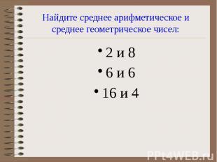 Найдите среднее арифметическое и среднее геометрическое чисел: 2 и 8 6 и 6 16 и