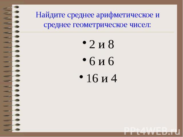 Найдите среднее арифметическое и среднее геометрическое чисел: 2 и 8 6 и 6 16 и 4