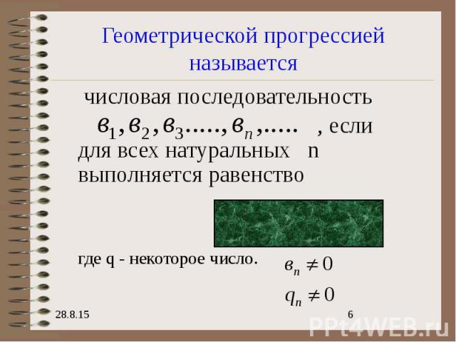 Геометрической прогрессией называется числовая последовательность , если для всех натуральных n выполняется равенство где q - некоторое число.