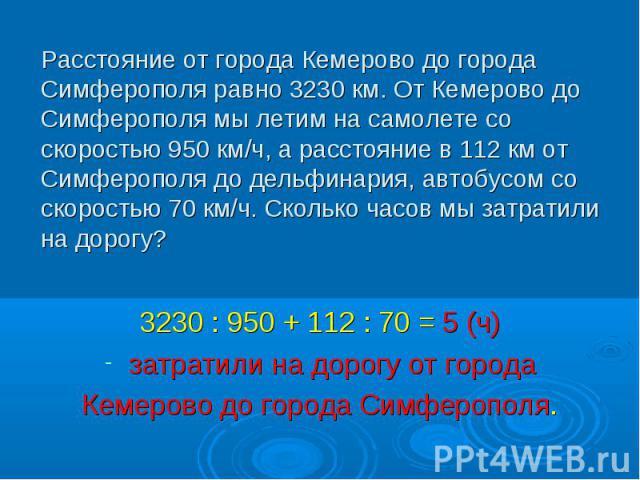 3230 : 950 + 112 : 70 = 5 (ч) 3230 : 950 + 112 : 70 = 5 (ч) затратили на дорогу от города Кемерово до города Симферополя.