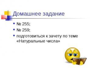 Домашнее задание № 255; № 259; подготовиться к зачету по теме «Натуральные числа