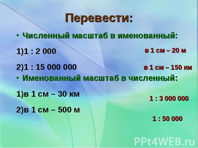 Численный масштаб в именованный: Численный масштаб в именованный: 1 : 2 000 1 : 15 000 000 Именованный масштаб в численный: в 1 см – 30 км в 1 см – 500 м