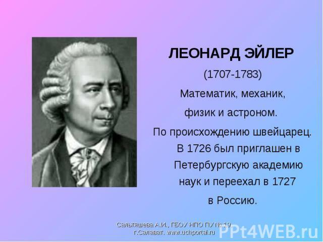 ЛЕОНАРД ЭЙЛЕР ЛЕОНАРД ЭЙЛЕР (1707-1783) Математик, механик, физик и астроном. По происхождению швейцарец. В 1726 был приглашен в Петербургскую академию наук и переехал в 1727 в Россию.
