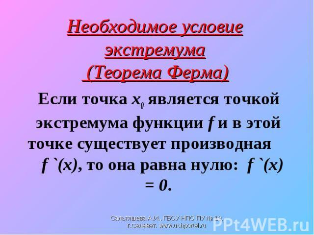 Если точка х0 является точкой экстремума функции f и в этой точке существует производная f `(x), то она равна нулю: f `(x) = 0. Если точка х0 является точкой экстремума функции f и в этой точке существует производная f `(x), то она равна нулю: f `(x) = 0.