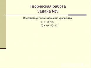 Творческая работа Задача №3 Составить условие задачи по уравнению: а) х+3х=16; б