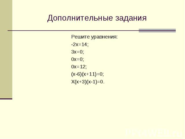 Дополнительные задания Решите уравнения: -2х=14; 3х=0; 0х=0; 0х=12; (х-6)(х+11)=0; Х(х+3)(х-1)=0.