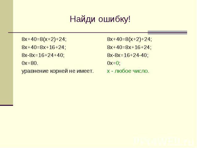 Найди ошибку! 8х+40=8(х+2)+24; 8х+40=8х+16+24; 8х-8х=16+24+40; 0х=80. уравнение корней не имеет.