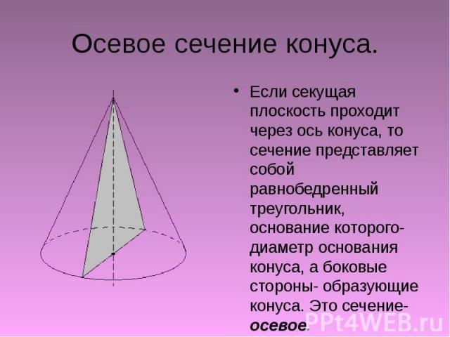Осевое сечение конуса. Если секущая плоскость проходит через ось конуса, то сечение представляет собой равнобедренный треугольник, основание которого- диаметр основания конуса, а боковые стороны- образующие конуса. Это сечение- осевое.